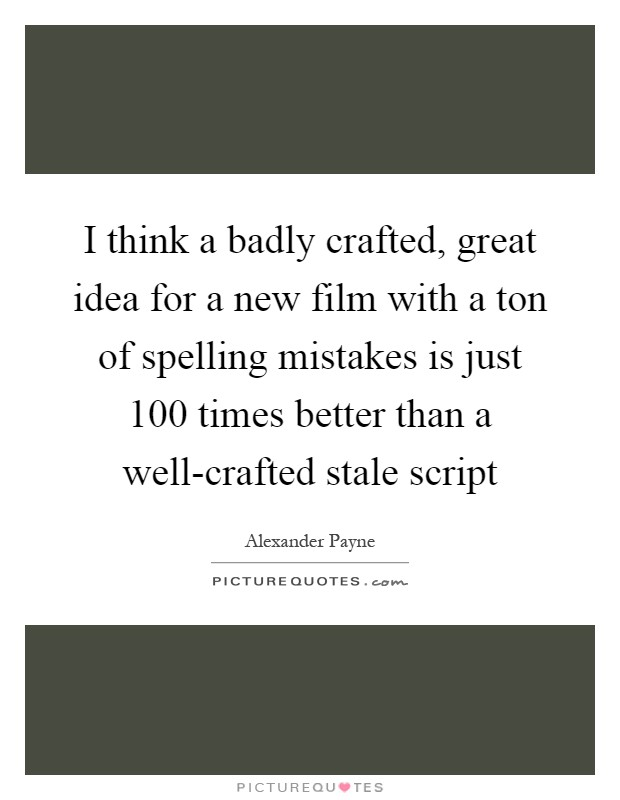I think a badly crafted, great idea for a new film with a ton of spelling mistakes is just 100 times better than a well-crafted stale script Picture Quote #1