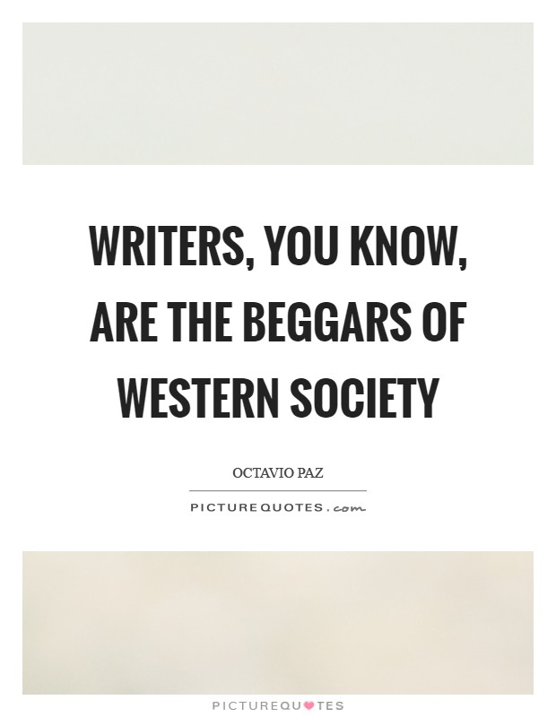 Writers, you know, are the beggars of Western society Picture Quote #1