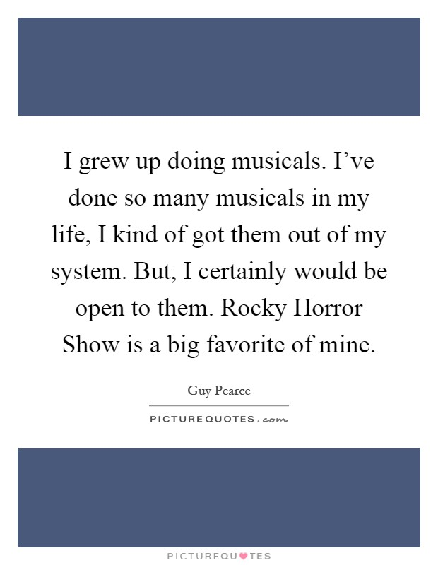 I grew up doing musicals. I've done so many musicals in my life, I kind of got them out of my system. But, I certainly would be open to them. Rocky Horror Show is a big favorite of mine Picture Quote #1