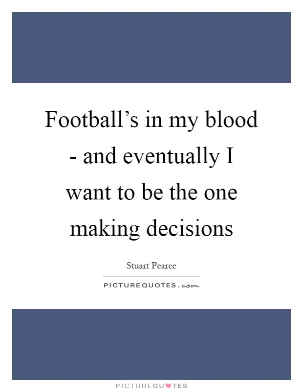 Football's in my blood - and eventually I want to be the one making decisions Picture Quote #1