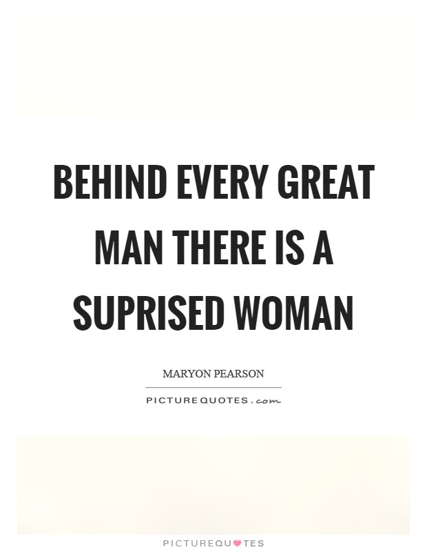 Behind every great man there is a suprised woman Picture Quote #1