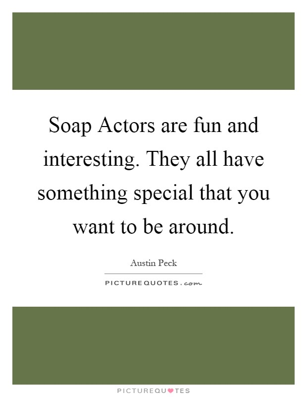 Soap Actors are fun and interesting. They all have something special that you want to be around Picture Quote #1
