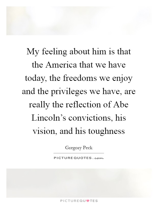 My feeling about him is that the America that we have today, the freedoms we enjoy and the privileges we have, are really the reflection of Abe Lincoln's convictions, his vision, and his toughness Picture Quote #1