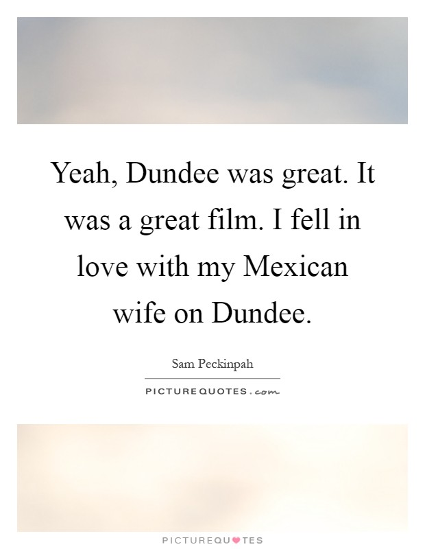 Yeah, Dundee was great. It was a great film. I fell in love with my Mexican wife on Dundee Picture Quote #1