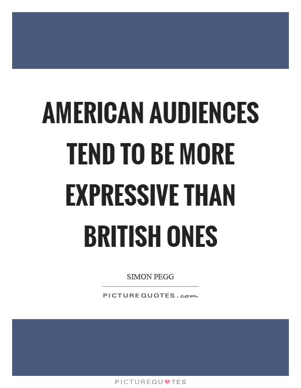 American audiences tend to be more expressive than British ones Picture Quote #1