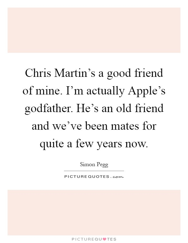 Chris Martin's a good friend of mine. I'm actually Apple's godfather. He's an old friend and we've been mates for quite a few years now Picture Quote #1