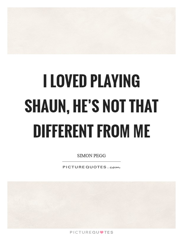 I loved playing Shaun, he's not that different from me Picture Quote #1