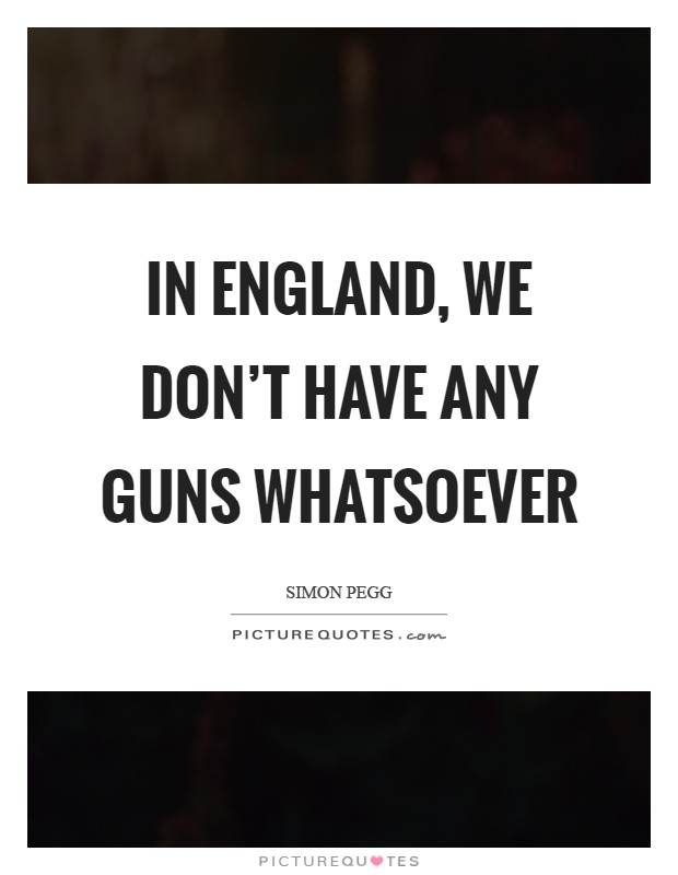 In England, we don't have any guns whatsoever Picture Quote #1