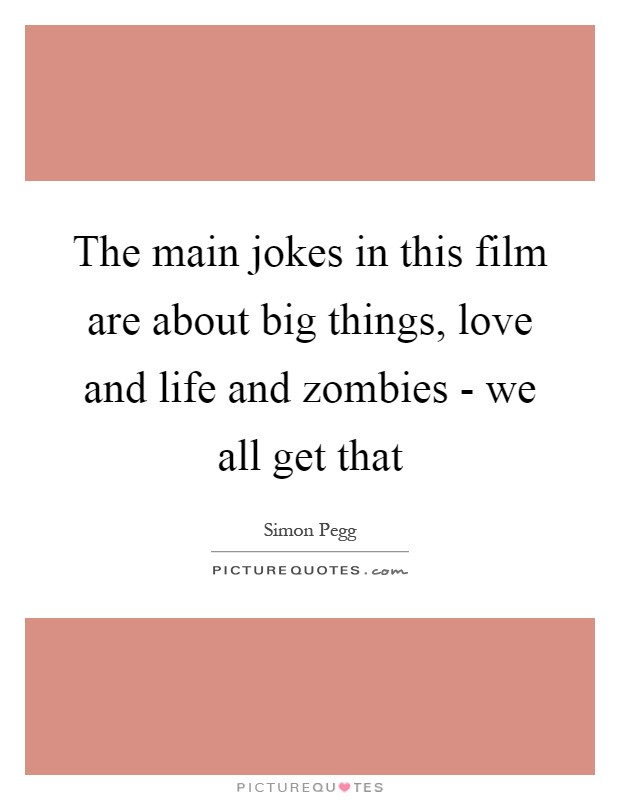 The main jokes in this film are about big things, love and life and zombies - we all get that Picture Quote #1