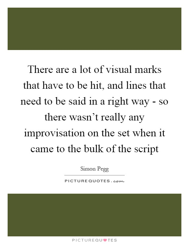 There are a lot of visual marks that have to be hit, and lines that need to be said in a right way - so there wasn't really any improvisation on the set when it came to the bulk of the script Picture Quote #1