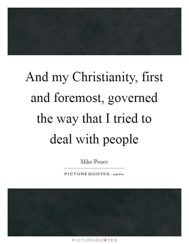 And my Christianity, first and foremost, governed the way that I tried to deal with people Picture Quote #1