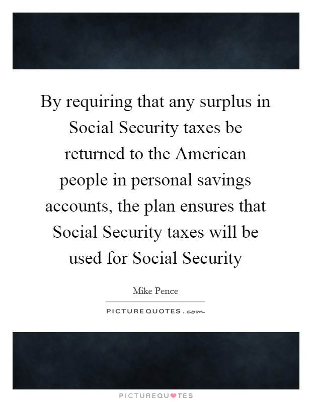 By requiring that any surplus in Social Security taxes be returned to the American people in personal savings accounts, the plan ensures that Social Security taxes will be used for Social Security Picture Quote #1