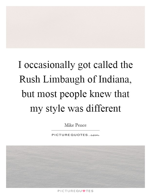 I occasionally got called the Rush Limbaugh of Indiana, but most people knew that my style was different Picture Quote #1