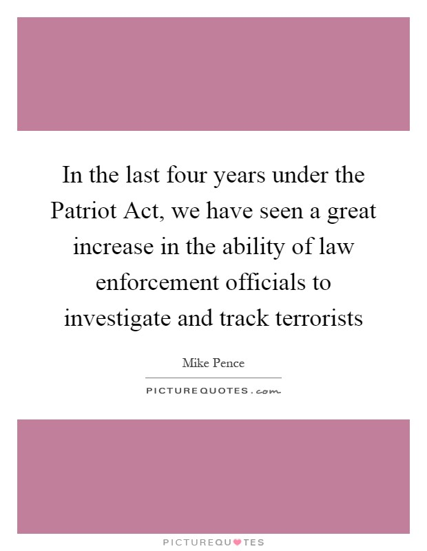 In the last four years under the Patriot Act, we have seen a great increase in the ability of law enforcement officials to investigate and track terrorists Picture Quote #1