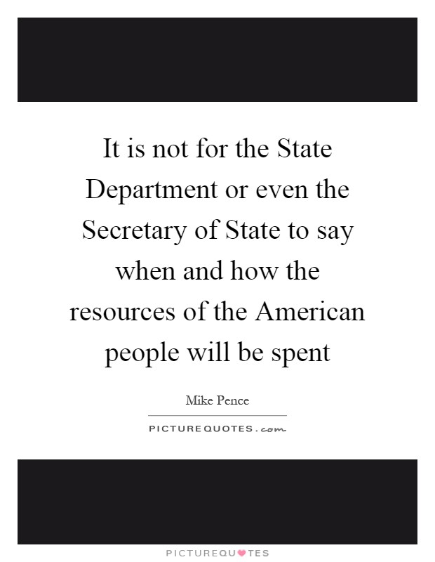 It is not for the State Department or even the Secretary of State to say when and how the resources of the American people will be spent Picture Quote #1