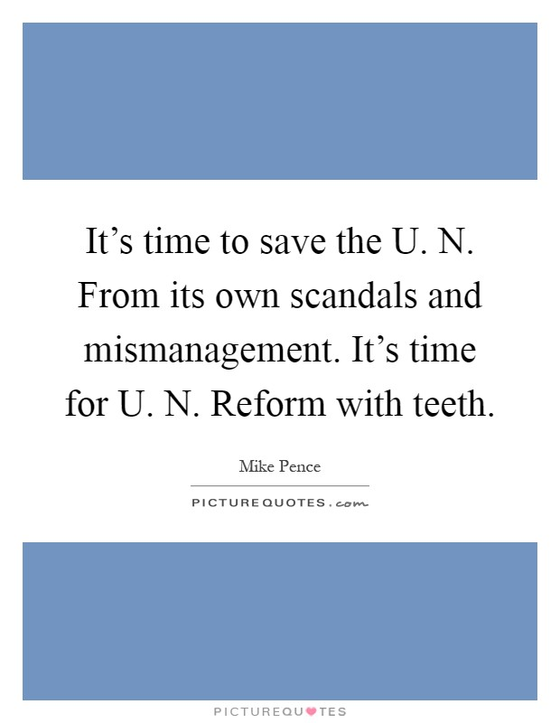 It's time to save the U. N. From its own scandals and mismanagement. It's time for U. N. Reform with teeth Picture Quote #1