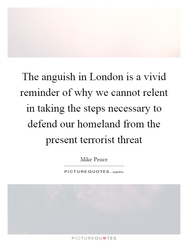 The anguish in London is a vivid reminder of why we cannot relent in taking the steps necessary to defend our homeland from the present terrorist threat Picture Quote #1
