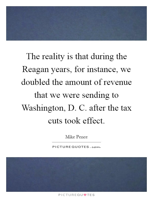 The reality is that during the Reagan years, for instance, we doubled the amount of revenue that we were sending to Washington, D. C. after the tax cuts took effect Picture Quote #1