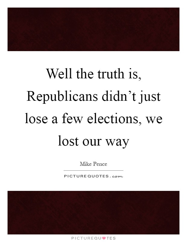 Well the truth is, Republicans didn't just lose a few elections, we lost our way Picture Quote #1