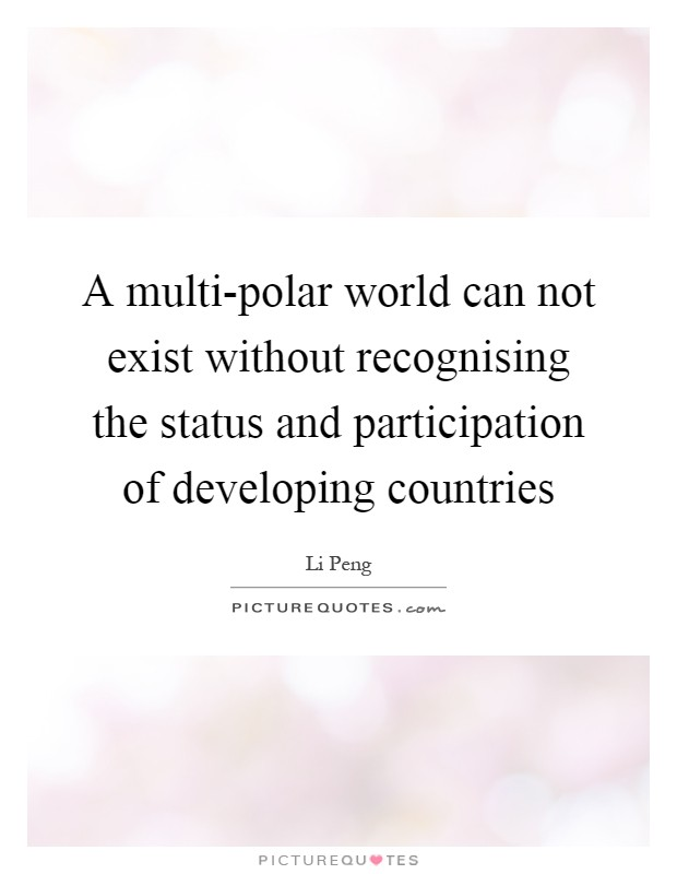 A multi-polar world can not exist without recognising the status and participation of developing countries Picture Quote #1