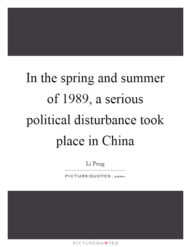 In the spring and summer of 1989, a serious political disturbance took place in China Picture Quote #1