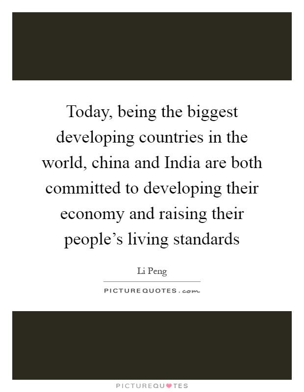 Today, being the biggest developing countries in the world, china and India are both committed to developing their economy and raising their people's living standards Picture Quote #1