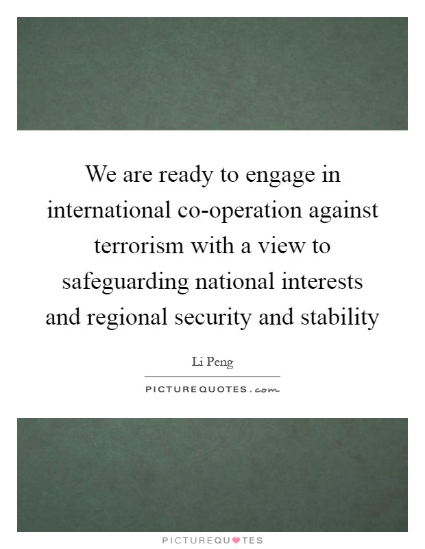 We are ready to engage in international co-operation against terrorism with a view to safeguarding national interests and regional security and stability Picture Quote #1