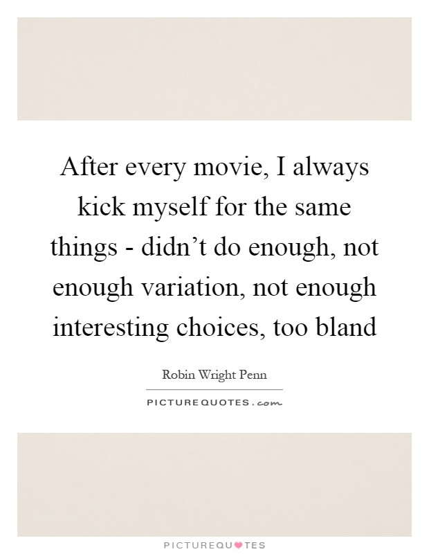 After every movie, I always kick myself for the same things - didn't do enough, not enough variation, not enough interesting choices, too bland Picture Quote #1
