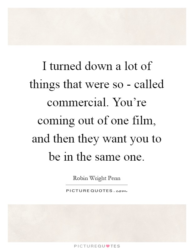 I turned down a lot of things that were so - called commercial. You're coming out of one film, and then they want you to be in the same one Picture Quote #1