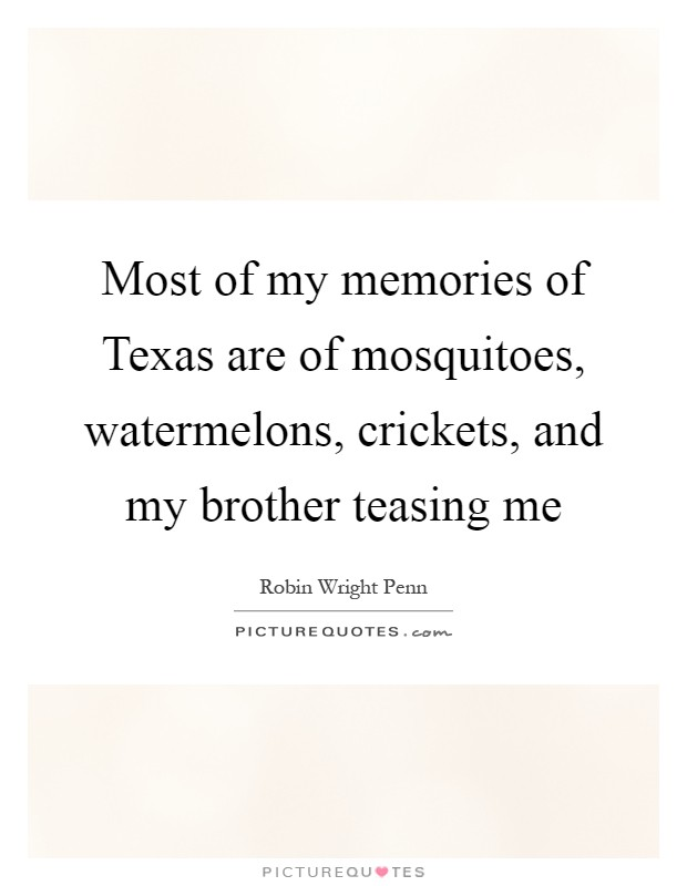 Most of my memories of Texas are of mosquitoes, watermelons, crickets, and my brother teasing me Picture Quote #1