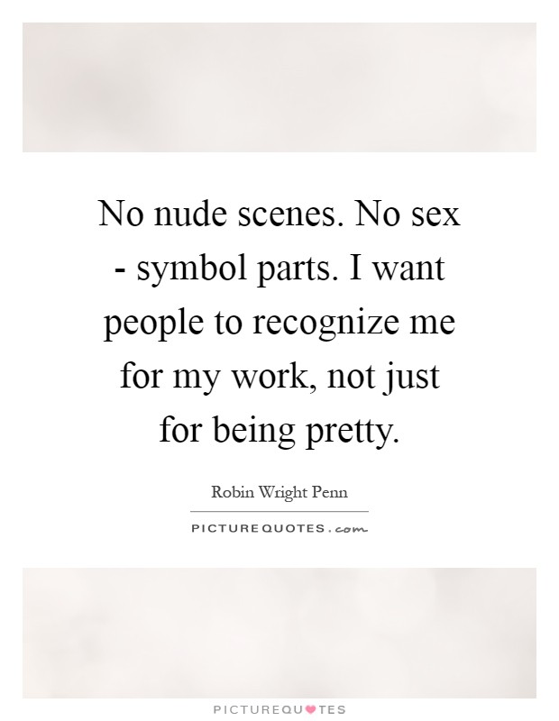 No nude scenes. No sex - symbol parts. I want people to recognize me for my work, not just for being pretty Picture Quote #1