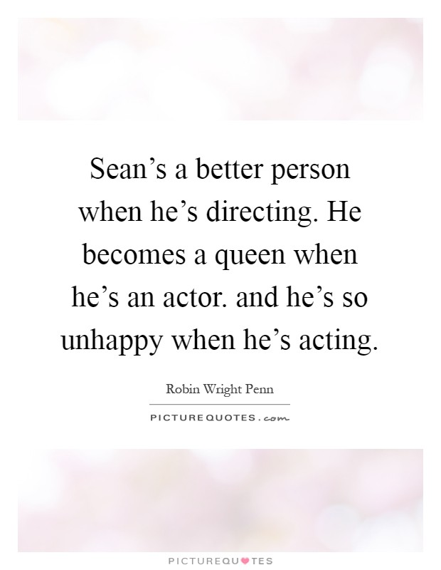 Sean's a better person when he's directing. He becomes a queen when he's an actor. and he's so unhappy when he's acting Picture Quote #1