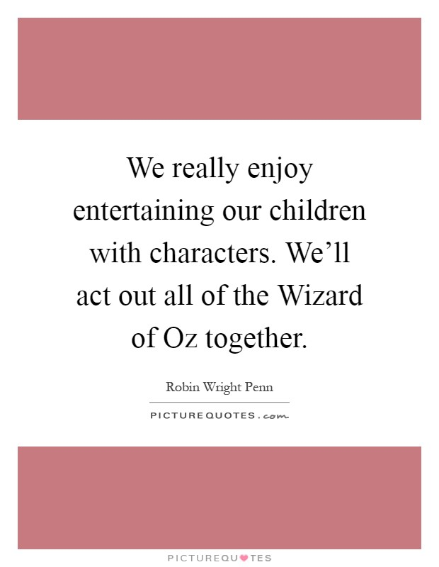 We really enjoy entertaining our children with characters. We'll act out all of the Wizard of Oz together Picture Quote #1