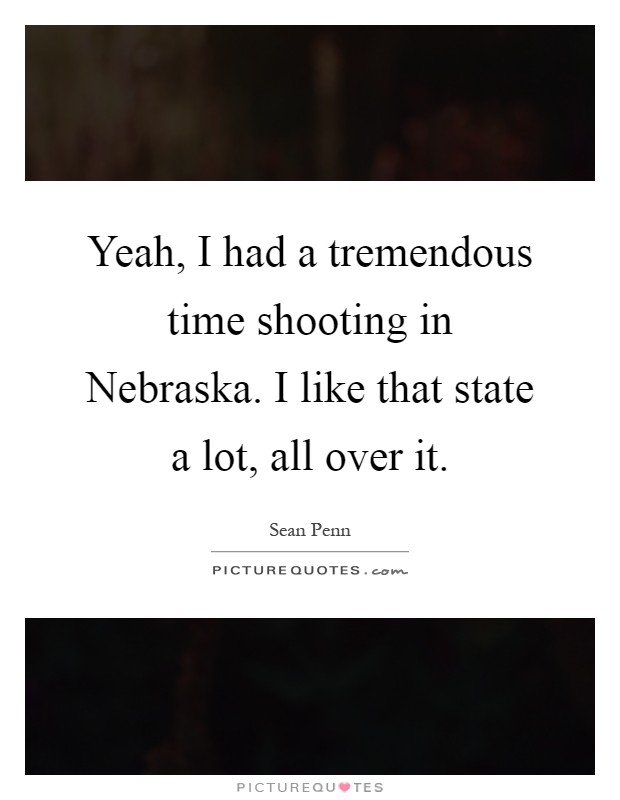 Yeah, I had a tremendous time shooting in Nebraska. I like that state a lot, all over it Picture Quote #1