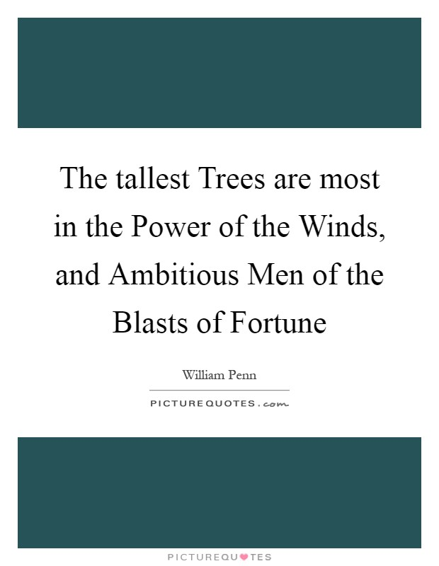 The tallest Trees are most in the Power of the Winds, and Ambitious Men of the Blasts of Fortune Picture Quote #1