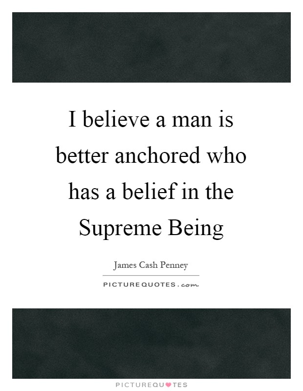 I believe a man is better anchored who has a belief in the Supreme Being Picture Quote #1