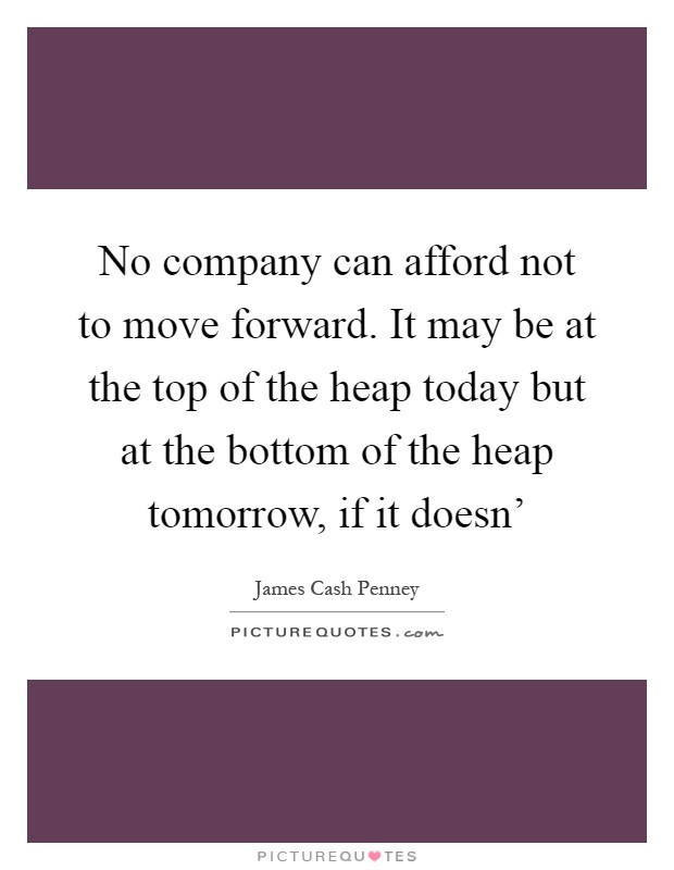 No company can afford not to move forward. It may be at the top of the heap today but at the bottom of the heap tomorrow, if it doesn' Picture Quote #1