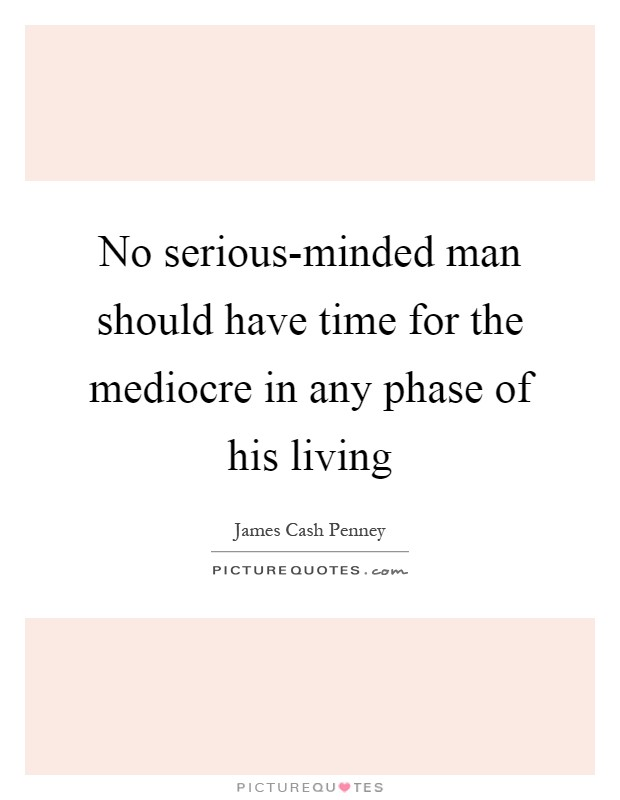 No serious-minded man should have time for the mediocre in any phase of his living Picture Quote #1