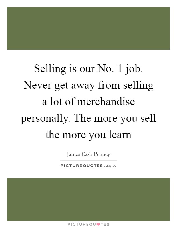 Selling is our No. 1 job. Never get away from selling a lot of merchandise personally. The more you sell the more you learn Picture Quote #1