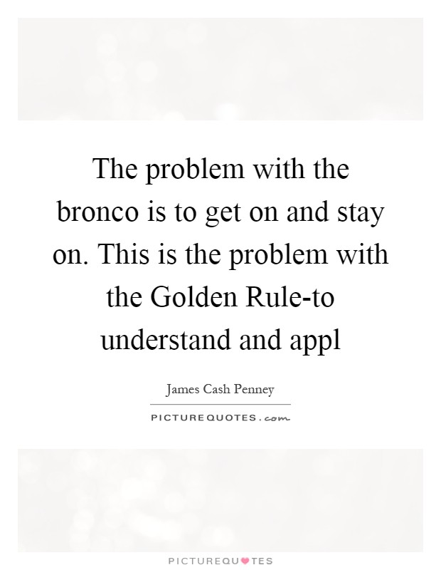 The problem with the bronco is to get on and stay on. This is the problem with the Golden Rule-to understand and appl Picture Quote #1