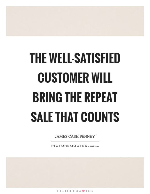The well-satisfied customer will bring the repeat sale that counts Picture Quote #1