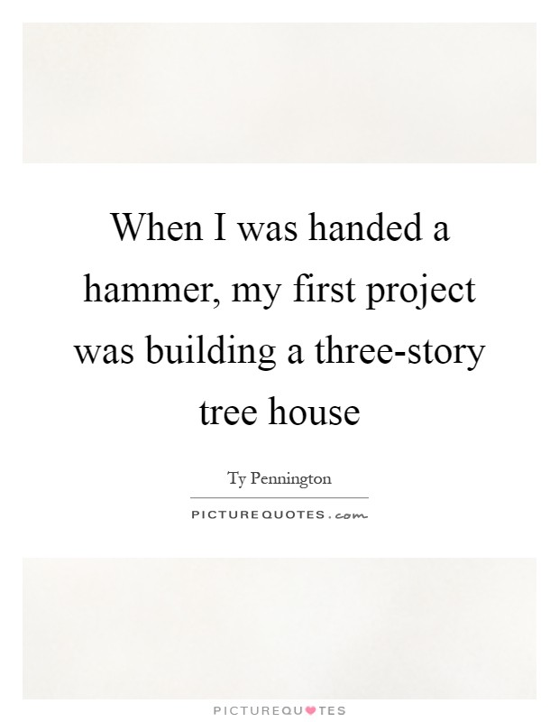 When I was handed a hammer, my first project was building a three-story tree house Picture Quote #1