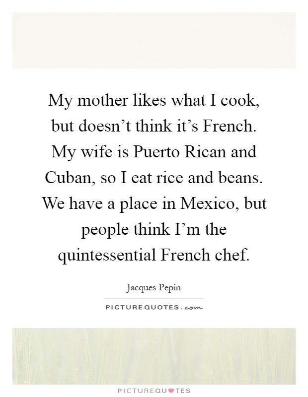 My mother likes what I cook, but doesn't think it's French. My wife is Puerto Rican and Cuban, so I eat rice and beans. We have a place in Mexico, but people think I'm the quintessential French chef Picture Quote #1