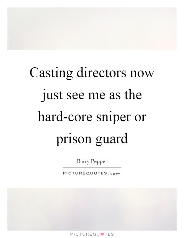 Casting directors now just see me as the hard-core sniper or prison guard Picture Quote #1
