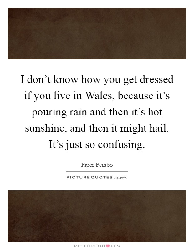 I don't know how you get dressed if you live in Wales, because it's pouring rain and then it's hot sunshine, and then it might hail. It's just so confusing Picture Quote #1