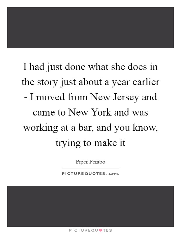 I had just done what she does in the story just about a year earlier - I moved from New Jersey and came to New York and was working at a bar, and you know, trying to make it Picture Quote #1