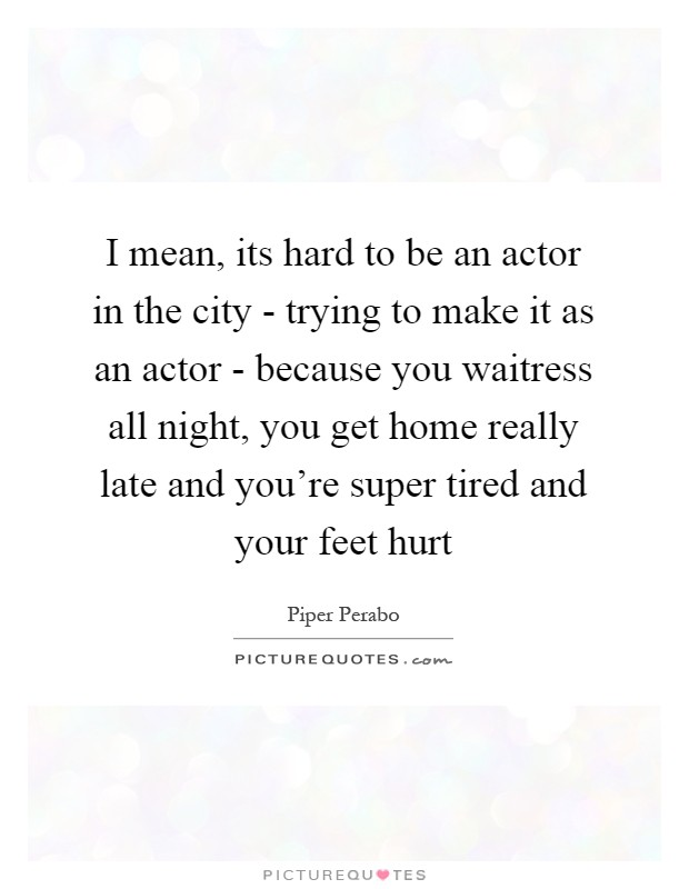 I mean, its hard to be an actor in the city - trying to make it as an actor - because you waitress all night, you get home really late and you're super tired and your feet hurt Picture Quote #1