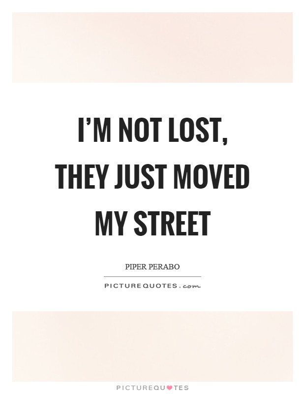 I'm NOT lost, they just moved my street Picture Quote #1