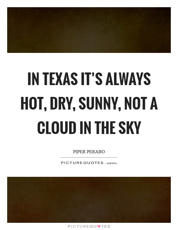 In Texas it's always hot, dry, sunny, not a cloud in the sky Picture Quote #1