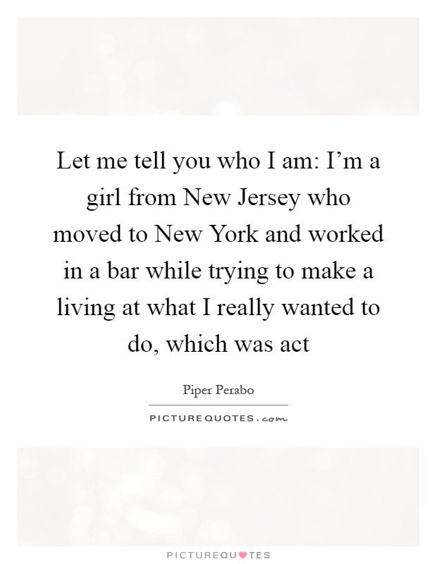 Let me tell you who I am: I'm a girl from New Jersey who moved to New York and worked in a bar while trying to make a living at what I really wanted to do, which was act Picture Quote #1